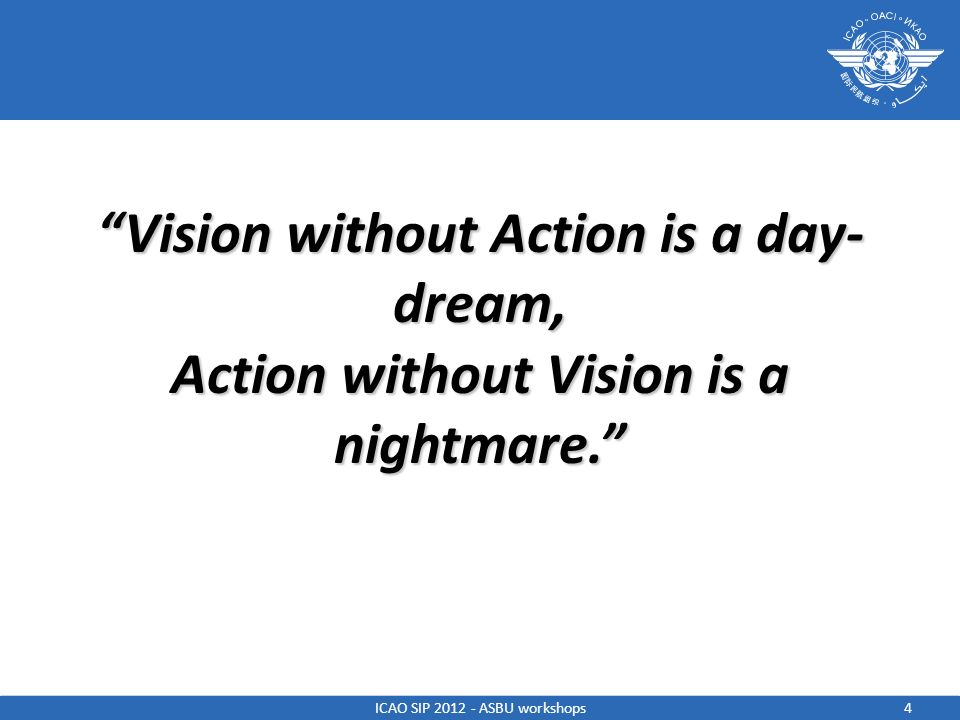 Vision without Action is a day- dream, Action without Vision is a nightmare. 4ICAO SIP 2012 - ASBU workshops