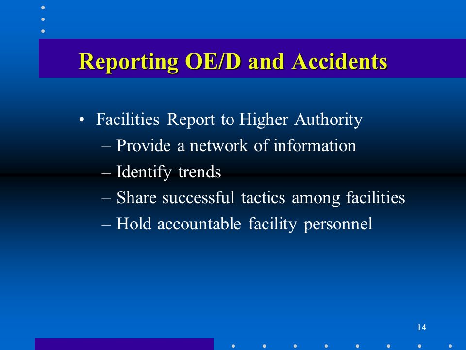 14 Reporting OE/D and Accidents Facilities Report to Higher Authority –Provide a network of information –Identify trends –Share successful tactics among facilities –Hold accountable facility personnel