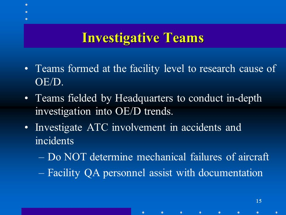 15 Investigative Teams Teams formed at the facility level to research cause of OE/D.