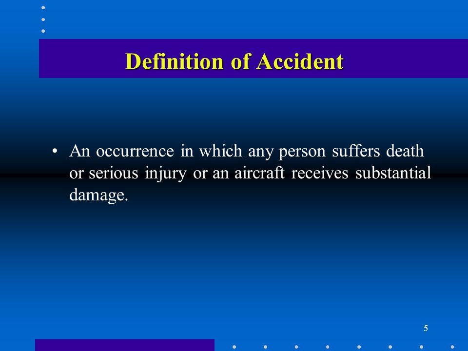 5 Definition of Accident An occurrence in which any person suffers death or serious injury or an aircraft receives substantial damage.