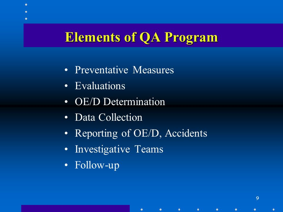 9 Elements of QA Program Preventative Measures Evaluations OE/D Determination Data Collection Reporting of OE/D, Accidents Investigative Teams Follow-up