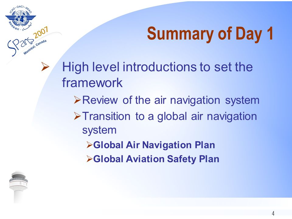4 Summary of Day 1 High level introductions to set the framework Review of the air navigation system Transition to a global air navigation system Global Air Navigation Plan Global Aviation Safety Plan
