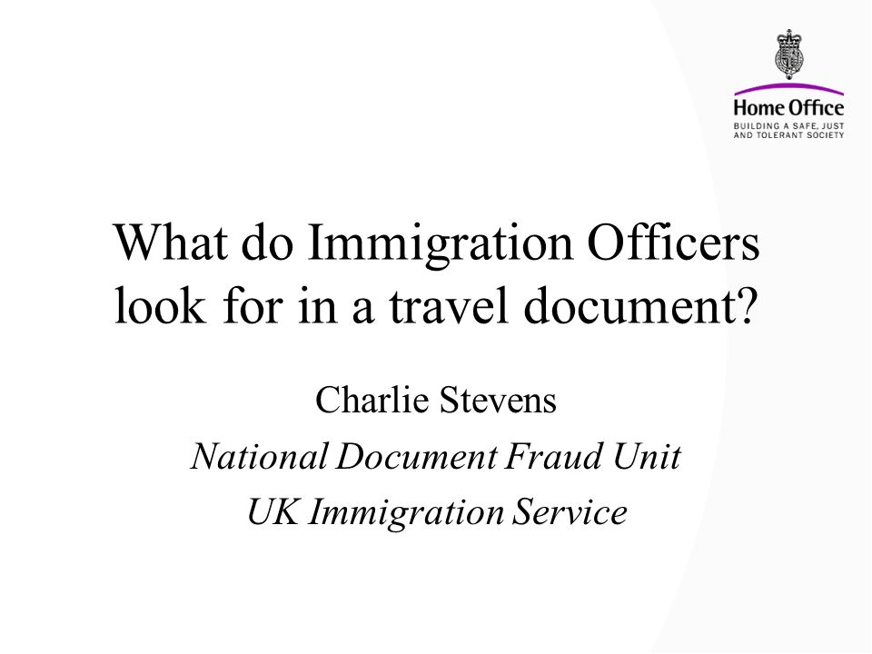 What do Immigration Officers look for in a travel document? Charlie Stevens National Document Fraud Unit UK Immigration Service