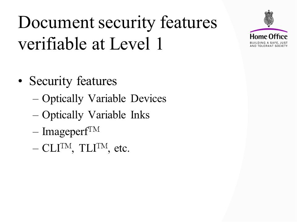 Document security features verifiable at Level 1 Security features –Optically Variable Devices –Optically Variable Inks –Imageperf TM –CLI TM, TLI TM,