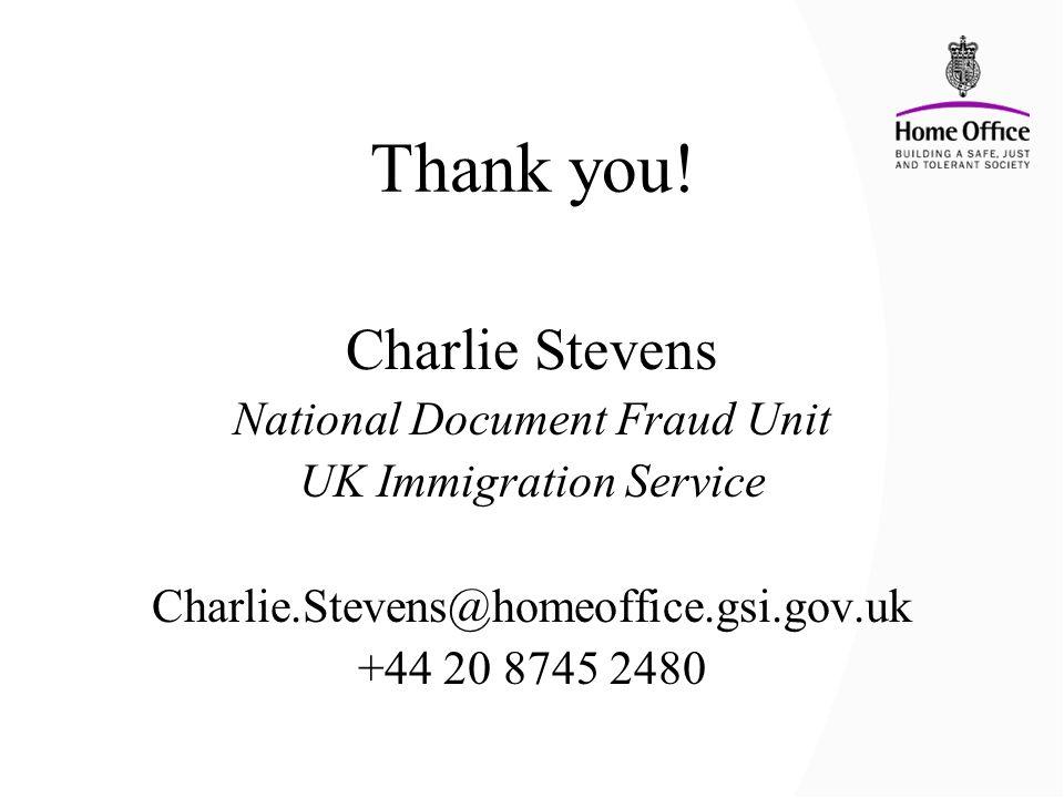 Thank you! Charlie Stevens National Document Fraud Unit UK Immigration Service Charlie.Stevens@homeoffice.gsi.gov.uk +44 20 8745 2480