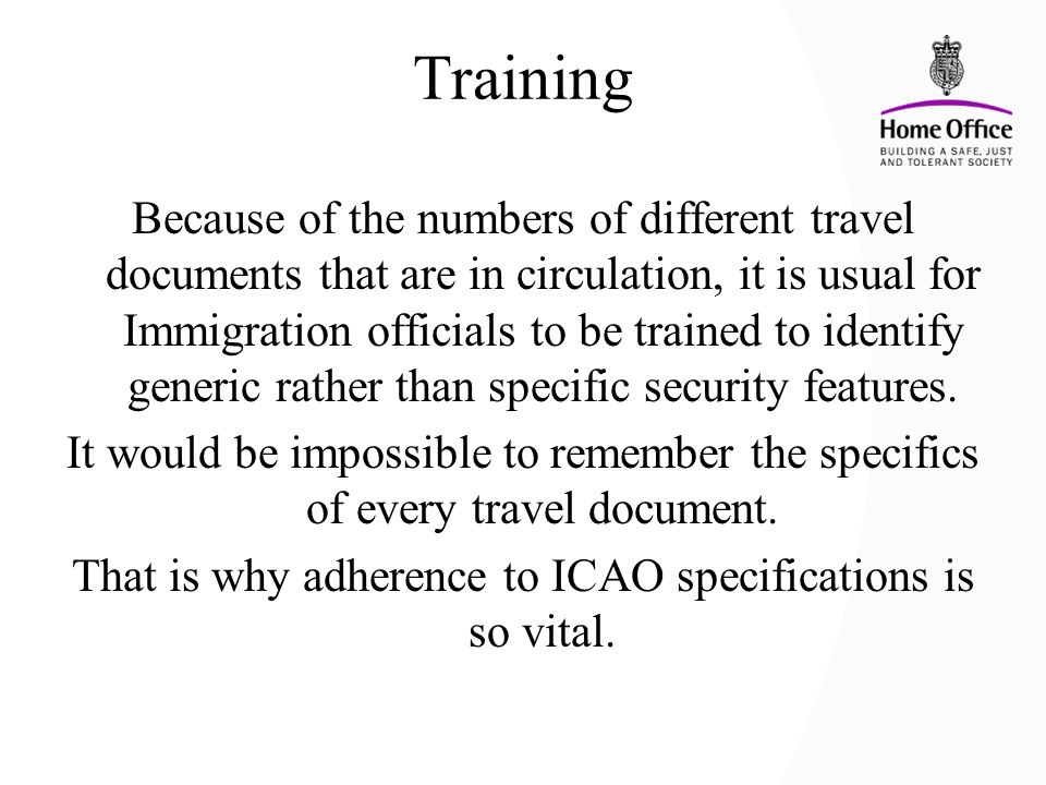 Training Because of the numbers of different travel documents that are in circulation, it is usual for Immigration officials to be trained to identify