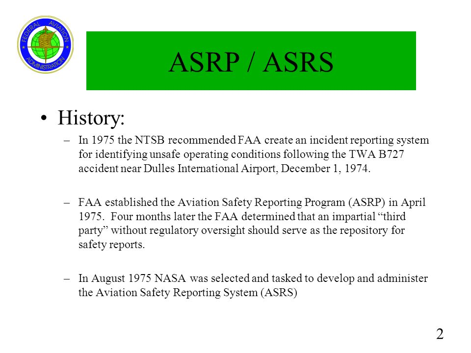 2 ASRP / ASRS History: –In 1975 the NTSB recommended FAA create an incident reporting system for identifying unsafe operating conditions following the