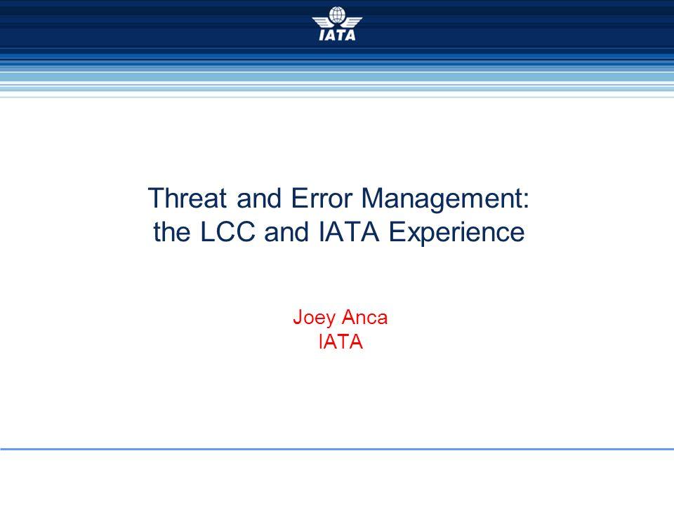Threat and Error Management: the LCC and IATA Experience Joey Anca IATA