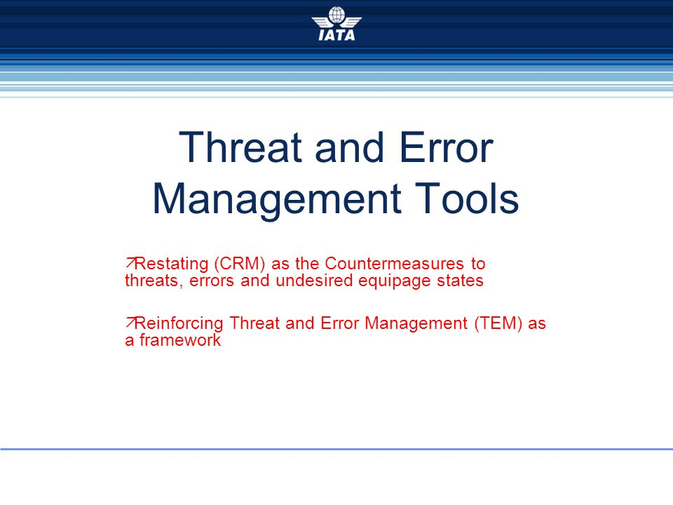 Threat and Error Management Tools Restating (CRM) as the Countermeasures to threats, errors and undesired equipage states Reinforcing Threat and Error