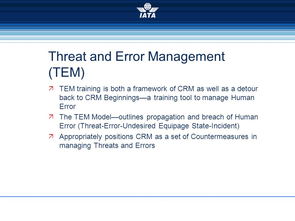 Threat and Error Management (TEM) TEM training is both a framework of CRM as well as a detour back to CRM Beginningsa training tool to manage Human Er