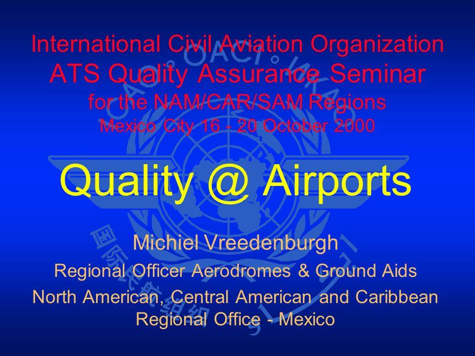 International Civil Aviation Organization ATS Quality Assurance Seminar for the NAM/CAR/SAM Regions Mexico City 16 - 20 October 2000 Quality @ Airport