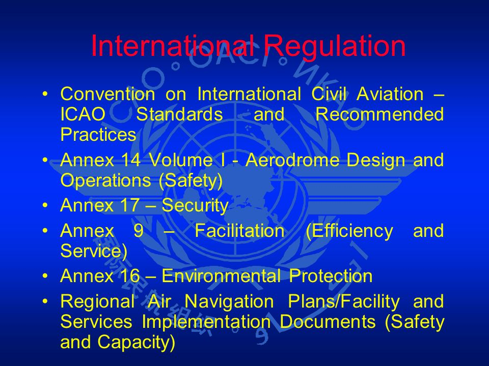 International Regulation Convention on International Civil Aviation – ICAO Standards and Recommended Practices Annex 14 Volume I - Aerodrome Design an