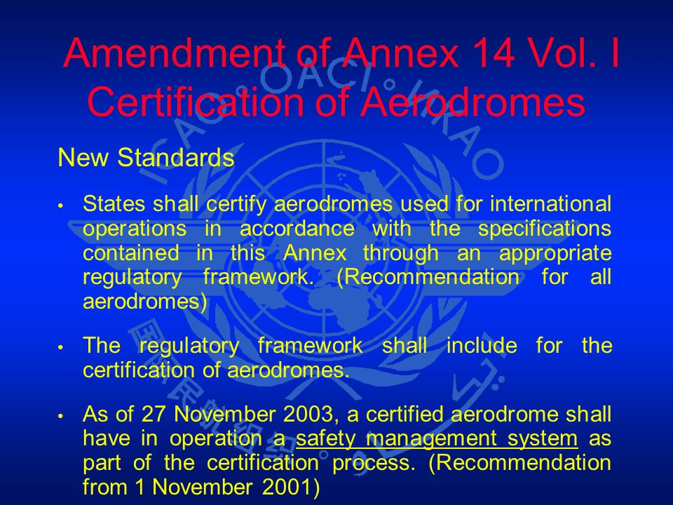 Amendment of Annex 14 Vol. I Certification of Aerodromes New Standards States shall certify aerodromes used for international operations in accordance