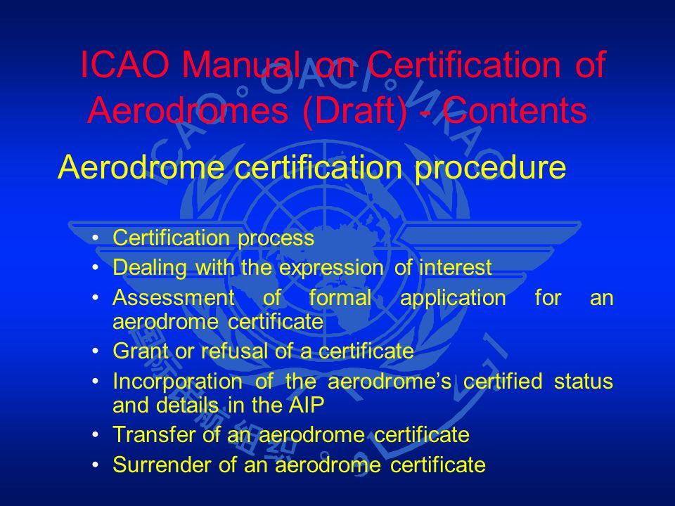 ICAO Manual on Certification of Aerodromes (Draft) - Contents Aerodrome certification procedure Certification process Dealing with the expression of i