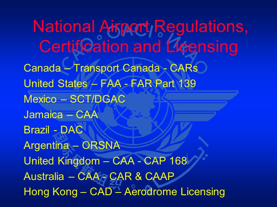 National Airport Regulations, Certification and Licensing Canada – Transport Canada - CARs United States – FAA - FAR Part 139 Mexico – SCT/DGAC Jamaic