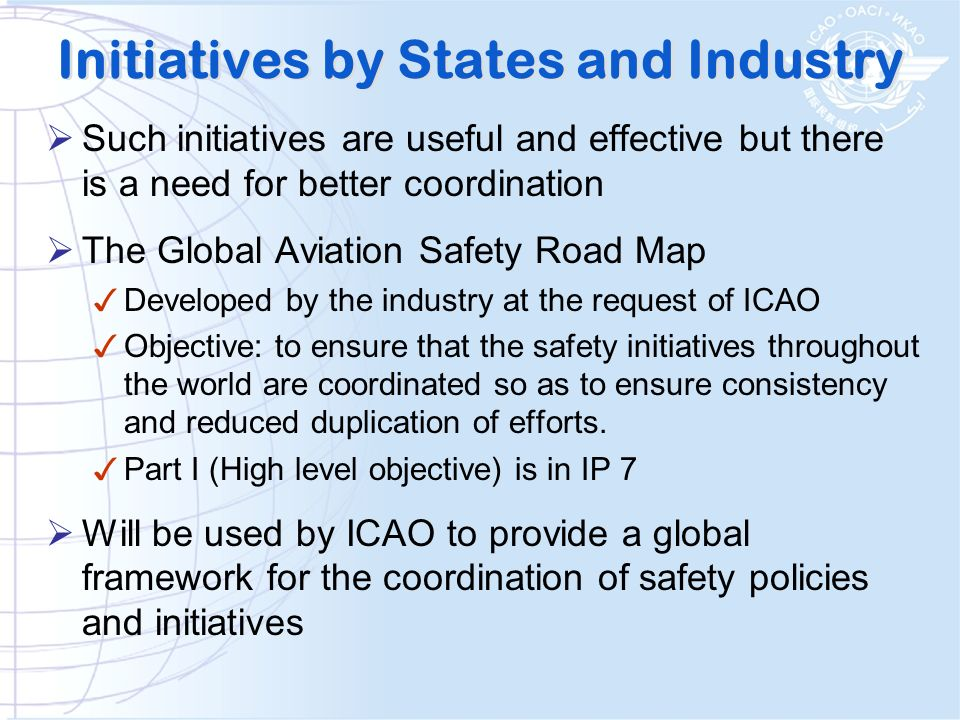 Initiatives by States and Industry Such initiatives are useful and effective but there is a need for better coordination The Global Aviation Safety Road Map Developed by the industry at the request of ICAO Objective: to ensure that the safety initiatives throughout the world are coordinated so as to ensure consistency and reduced duplication of efforts.