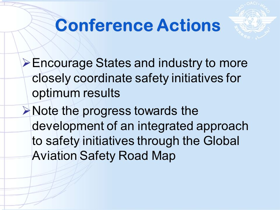 Conference Actions Encourage States and industry to more closely coordinate safety initiatives for optimum results Note the progress towards the devel