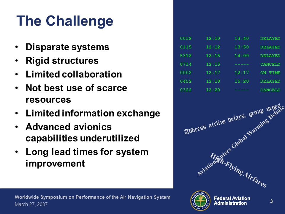 4 Federal Aviation Administration Worldwide Symposium on Performance of the Air Navigation System March 27, 2007 The Global ATM Operational Concept Endorsed by 35 th Session of the Assembly Vision: –Globally interoperable –All users & flight phases –Safe, economic, environmental & secure ATM user expectations are drivers for change, requiring: –Safety case –Business case Foundation for ATM System Requirements