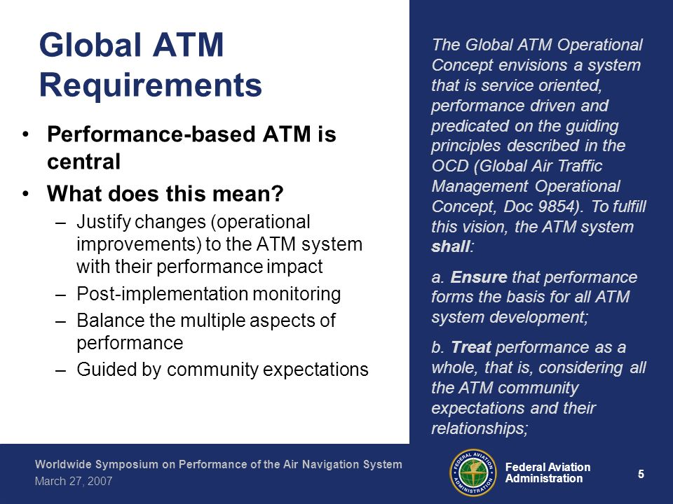 5 Federal Aviation Administration Worldwide Symposium on Performance of the Air Navigation System March 27, 2007 Global ATM Requirements Performance-based ATM is central What does this mean.