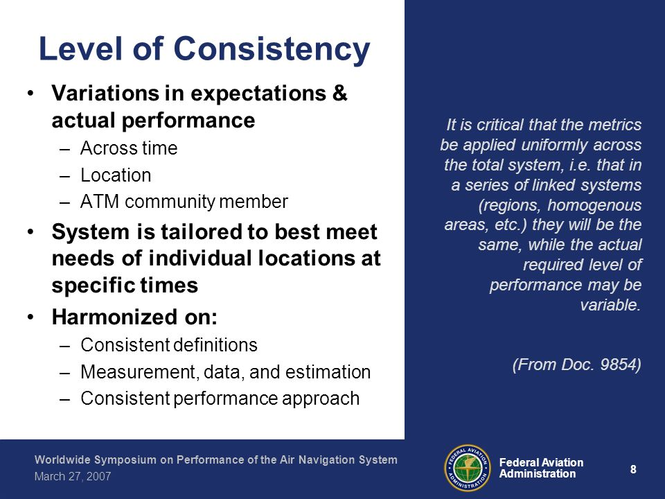 9 Federal Aviation Administration Worldwide Symposium on Performance of the Air Navigation System March 27, 2007 Need for Consistent Framework End-to-end performance Benchmarking Best Practices Accountability Consistent requirements Service Delivery Global Interoperability Goal