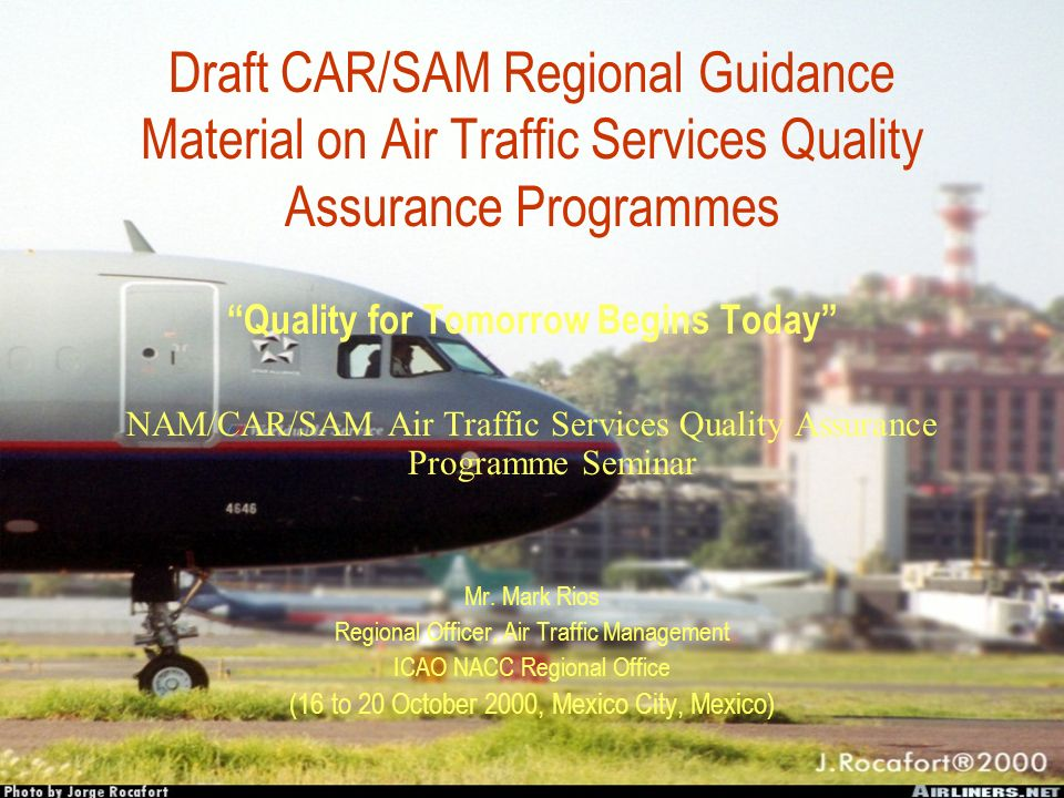 INTERNATIONAL CIVIL AVIATION ORGANIZATION NORTH AMERICAN, CENTRAL AMERICAN AND CARIBBEAN OFFICE CAR/SAM REGIONAL GUIDANCE MATERIAL ON AIR TRAFFIC SERVICES QUALITY ASSURANCE PROGRAMMES DRAFT Version 0.1 October 2000