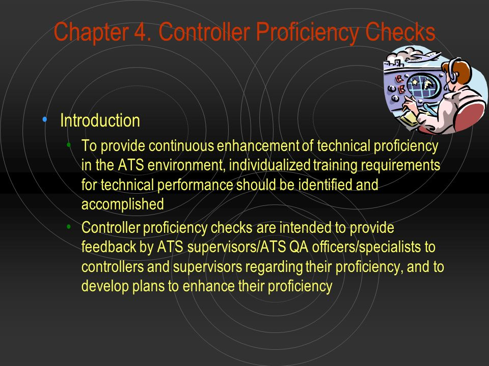 Chapter 4. Controller Proficiency Checks Introduction To provide continuous enhancement of technical proficiency in the ATS environment, individualize