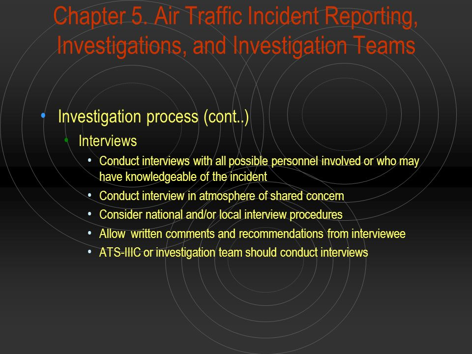 Chapter 5. Air Traffic Incident Reporting, Investigations, and Investigation Teams Investigation process (cont..) Interviews Conduct interviews with a