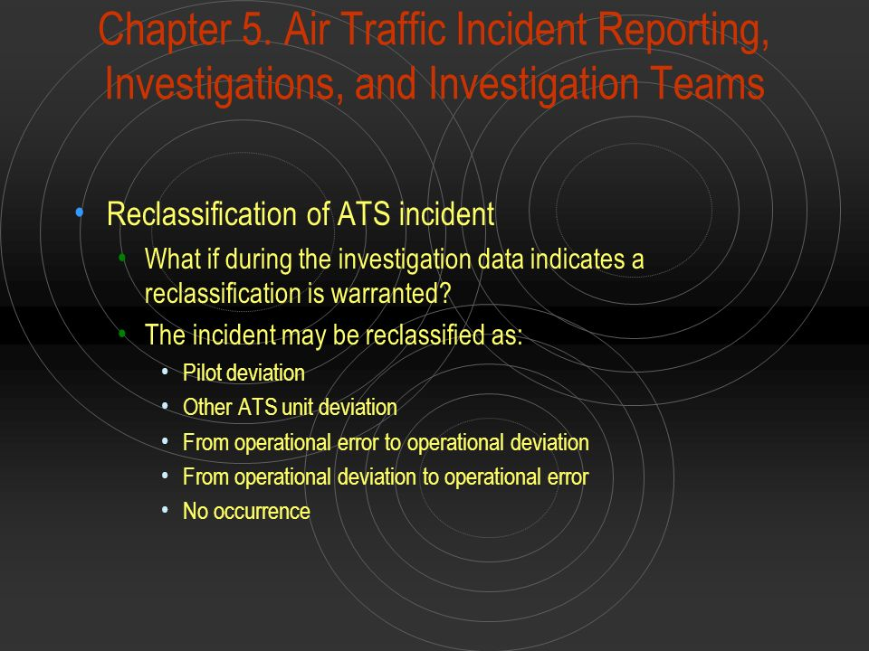 Chapter 5. Air Traffic Incident Reporting, Investigations, and Investigation Teams Reclassification of ATS incident What if during the investigation d
