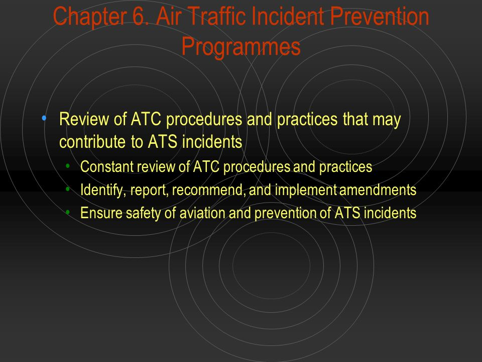 Chapter 6. Air Traffic Incident Prevention Programmes Review of ATC procedures and practices that may contribute to ATS incidents Constant review of A