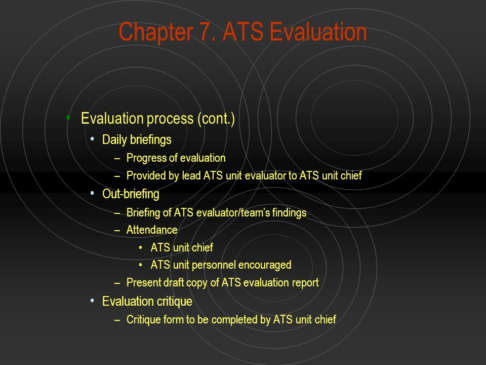 Chapter 7. ATS Evaluation Evaluation process (cont.) Daily briefings –Progress of evaluation –Provided by lead ATS unit evaluator to ATS unit chief Ou