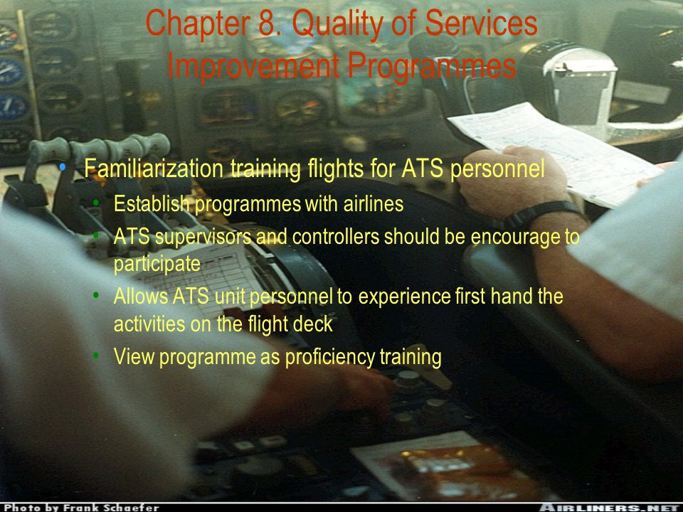 Chapter 8. Quality of Services Improvement Programmes Familiarization training flights for ATS personnel Establish programmes with airlines ATS superv