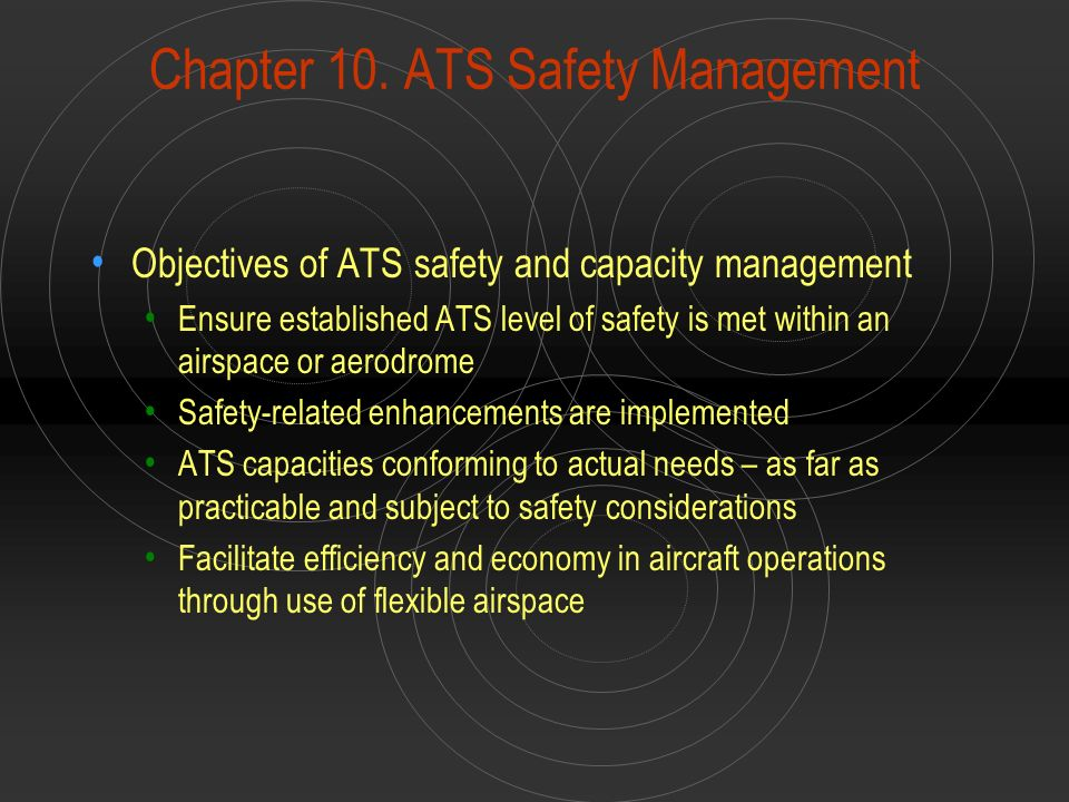 Chapter 10. ATS Safety Management Objectives of ATS safety and capacity management Ensure established ATS level of safety is met within an airspace or