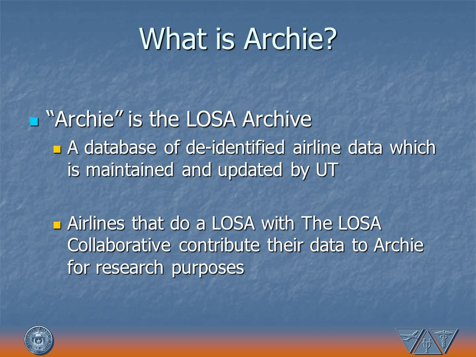 What is Archie? Archie is the LOSA Archive Archie is the LOSA Archive A database of de-identified airline data which is maintained and updated by UT A