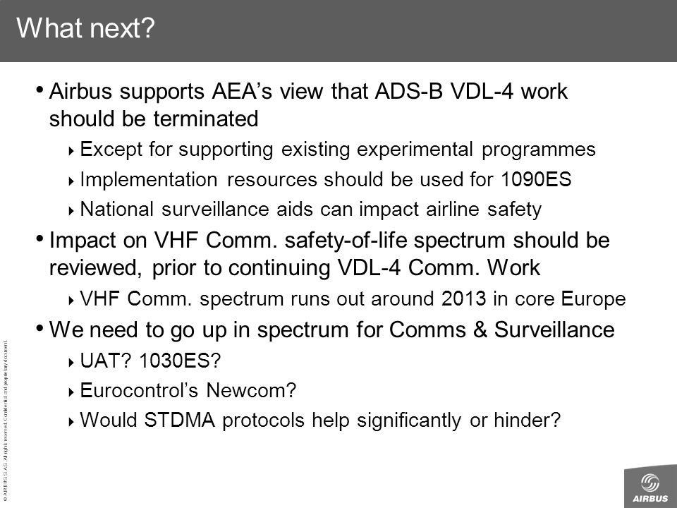 © AIRBUS S.A.S. All rights reserved. Confidential and proprietary document. What next? Airbus supports AEAs view that ADS-B VDL-4 work should be termi