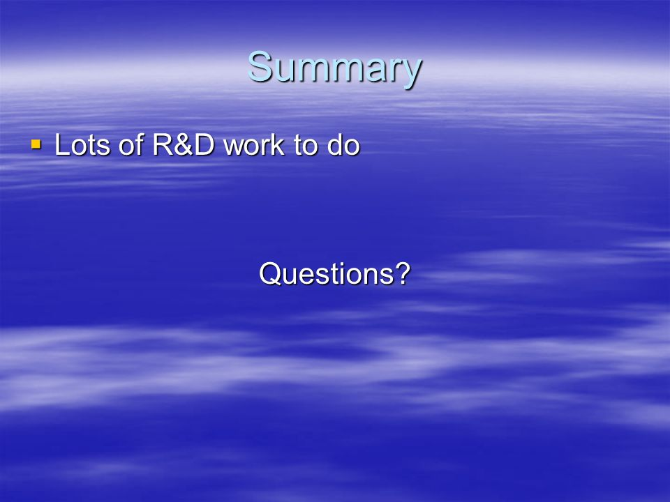 Summary Lots of R&D work to do Lots of R&D work to doQuestions?