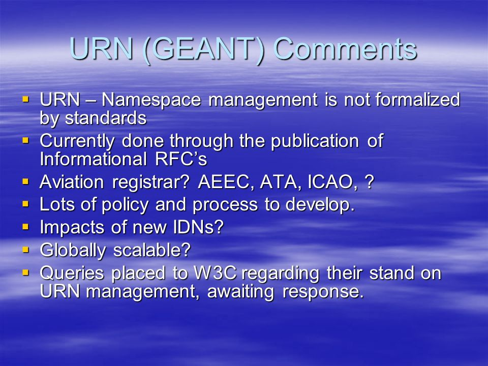 URN (GEANT) Comments URN – Namespace management is not formalized by standards URN – Namespace management is not formalized by standards Currently done through the publication of Informational RFCs Currently done through the publication of Informational RFCs Aviation registrar.