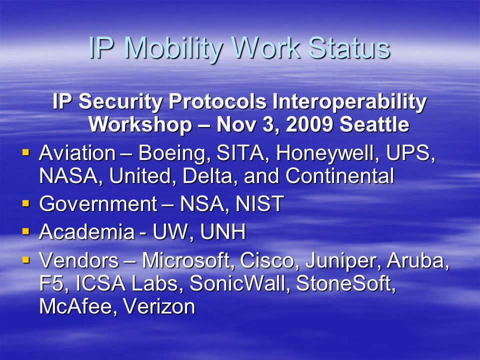 IP Mobility Work Status IP Security Protocols Interoperability Workshop – Nov 3, 2009 Seattle Aviation – Boeing, SITA, Honeywell, UPS, NASA, United, Delta, and Continental Aviation – Boeing, SITA, Honeywell, UPS, NASA, United, Delta, and Continental Government – NSA, NIST Government – NSA, NIST Academia - UW, UNH Academia - UW, UNH Vendors – Microsoft, Cisco, Juniper, Aruba, F5, ICSA Labs, SonicWall, StoneSoft, McAfee, Verizon Vendors – Microsoft, Cisco, Juniper, Aruba, F5, ICSA Labs, SonicWall, StoneSoft, McAfee, Verizon