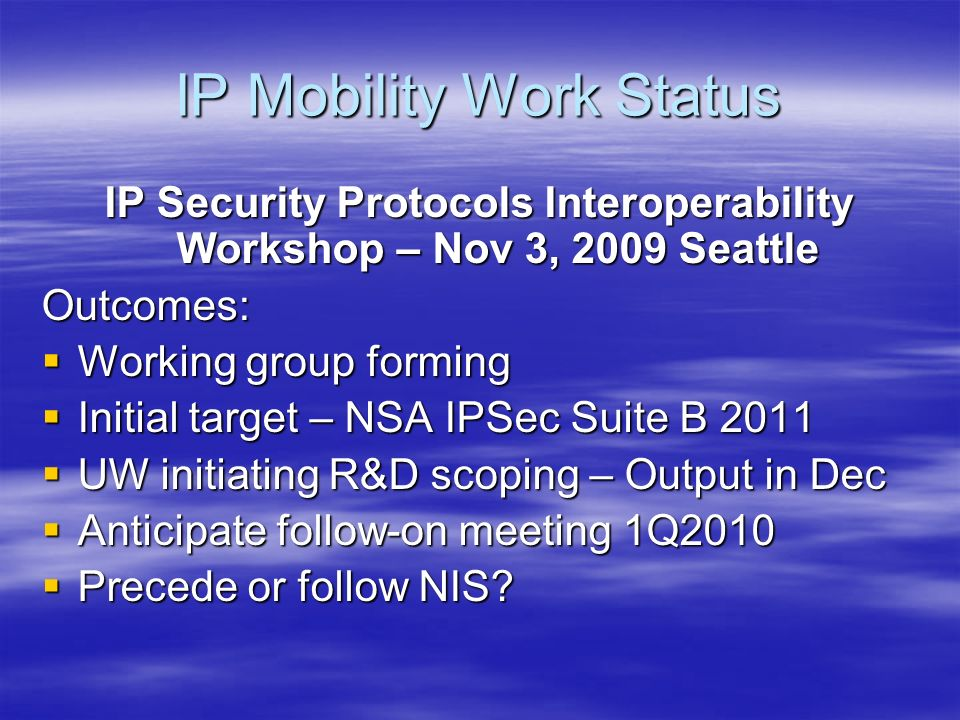 IP Mobility Work Status IP Security Protocols Interoperability Workshop – Nov 3, 2009 Seattle Outcomes: Working group forming Working group forming Initial target – NSA IPSec Suite B 2011 Initial target – NSA IPSec Suite B 2011 UW initiating R&D scoping – Output in Dec UW initiating R&D scoping – Output in Dec Anticipate follow-on meeting 1Q2010 Anticipate follow-on meeting 1Q2010 Precede or follow NIS.