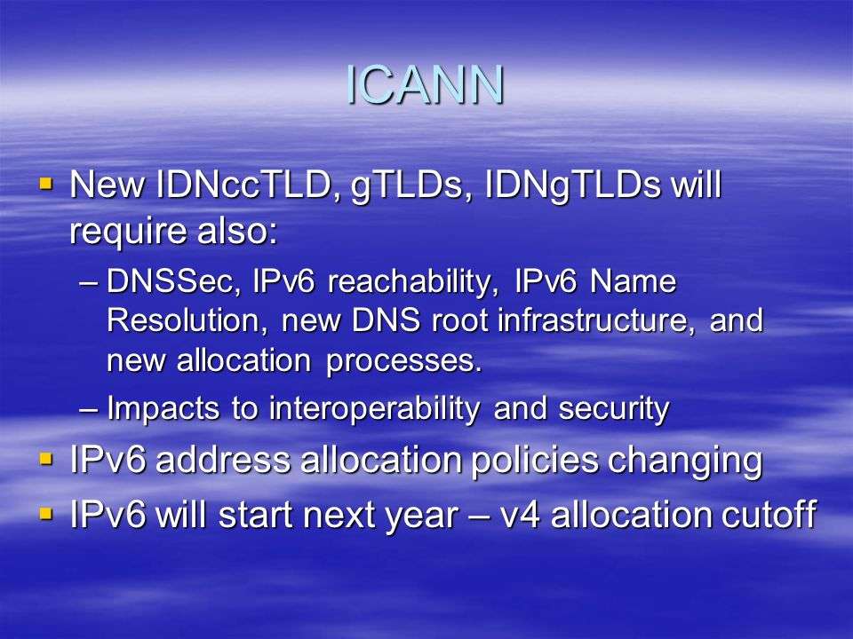 ICANN New IDNccTLD, gTLDs, IDNgTLDs will require also: New IDNccTLD, gTLDs, IDNgTLDs will require also: –DNSSec, IPv6 reachability, IPv6 Name Resolution, new DNS root infrastructure, and new allocation processes.