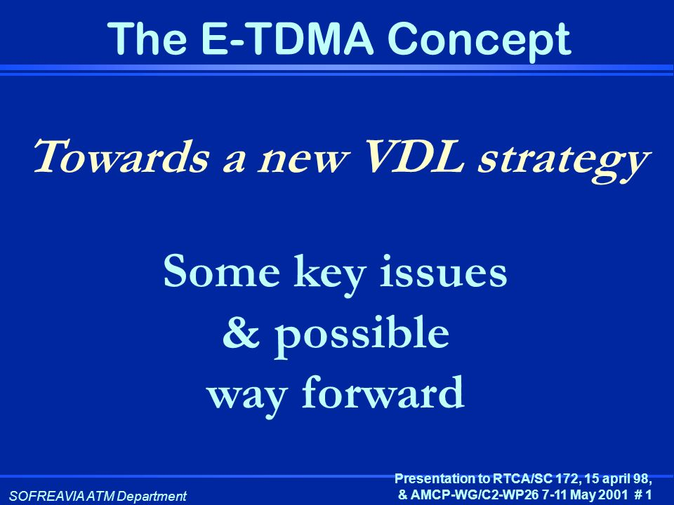 SOFREAVIA ATM Department Presentation to RTCA/SC 172, 15 april 98, & AMCP-WG/C2-WP26 7-11 May 2001 # 1 The E-TDMA Concept Towards a new VDL strategy S
