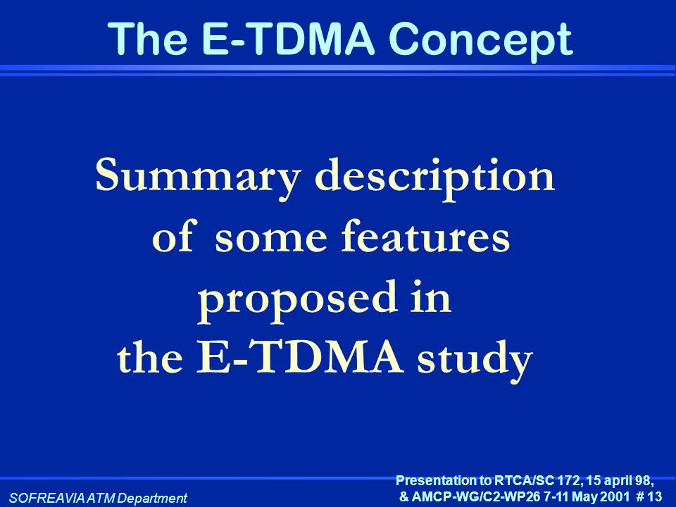 SOFREAVIA ATM Department Presentation to RTCA/SC 172, 15 april 98, & AMCP-WG/C2-WP26 7-11 May 2001 # 13 The E-TDMA Concept Summary description of some