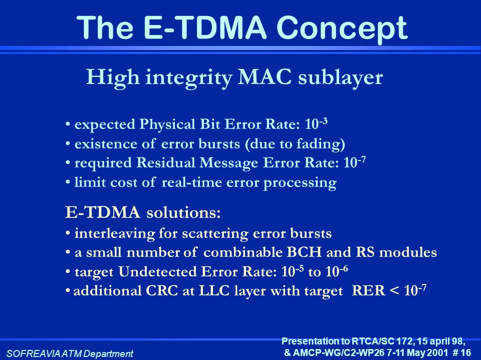 SOFREAVIA ATM Department Presentation to RTCA/SC 172, 15 april 98, & AMCP-WG/C2-WP26 7-11 May 2001 # 16 The E-TDMA Concept High integrity MAC sublayer