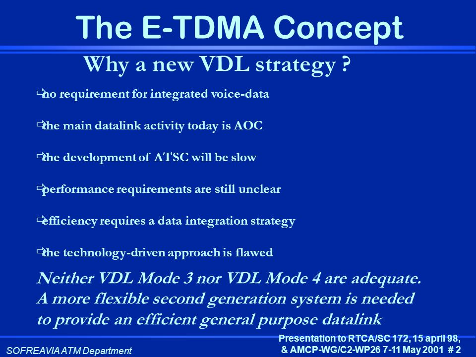 SOFREAVIA ATM Department Presentation to RTCA/SC 172, 15 april 98, & AMCP-WG/C2-WP26 7-11 May 2001 # 2 The E-TDMA Concept Why a new VDL strategy ? no