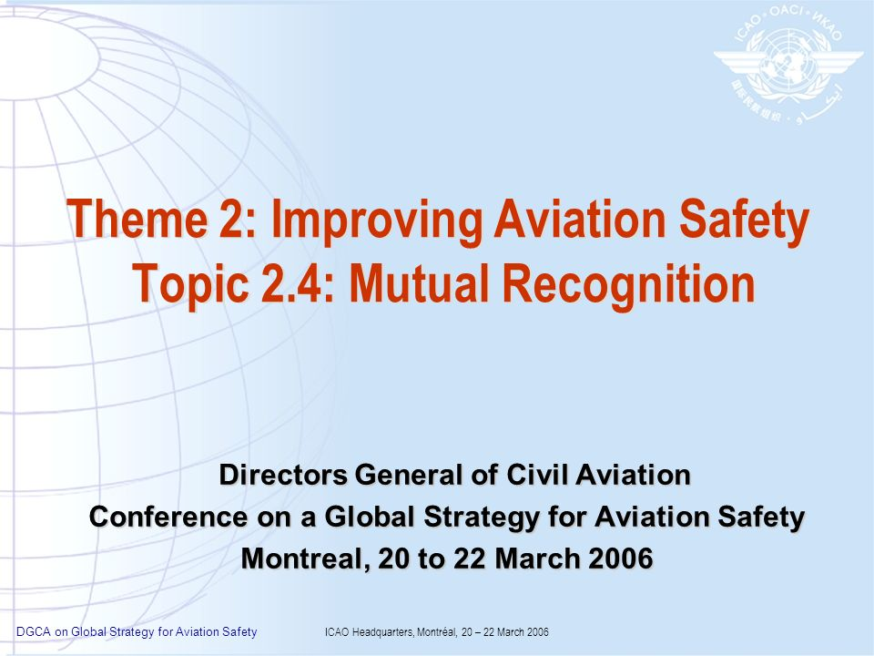 DGCA on Global Strategy for Aviation Safety ICAO Headquarters, Montréal, 20 – 22 March 2006 Theme 2: Improving Aviation Safety Topic 2.4: Mutual Recog