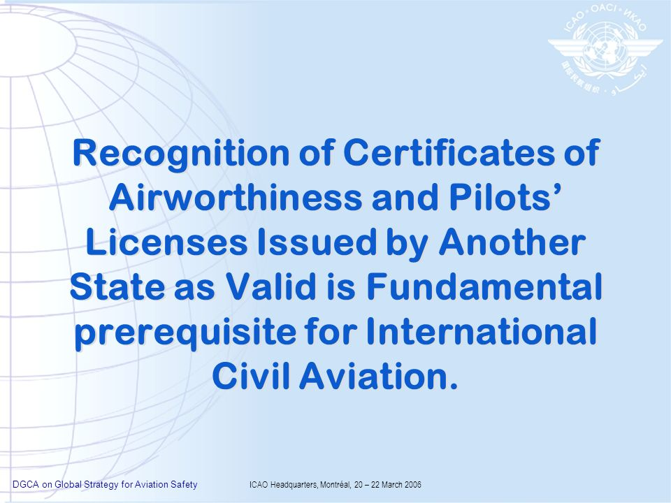 DGCA on Global Strategy for Aviation Safety ICAO Headquarters, Montréal, 20 – 22 March 2006 Recognition of Certificates of Airworthiness and Pilots Licenses Issued by Another State as Valid is Fundamental prerequisite for International Civil Aviation.