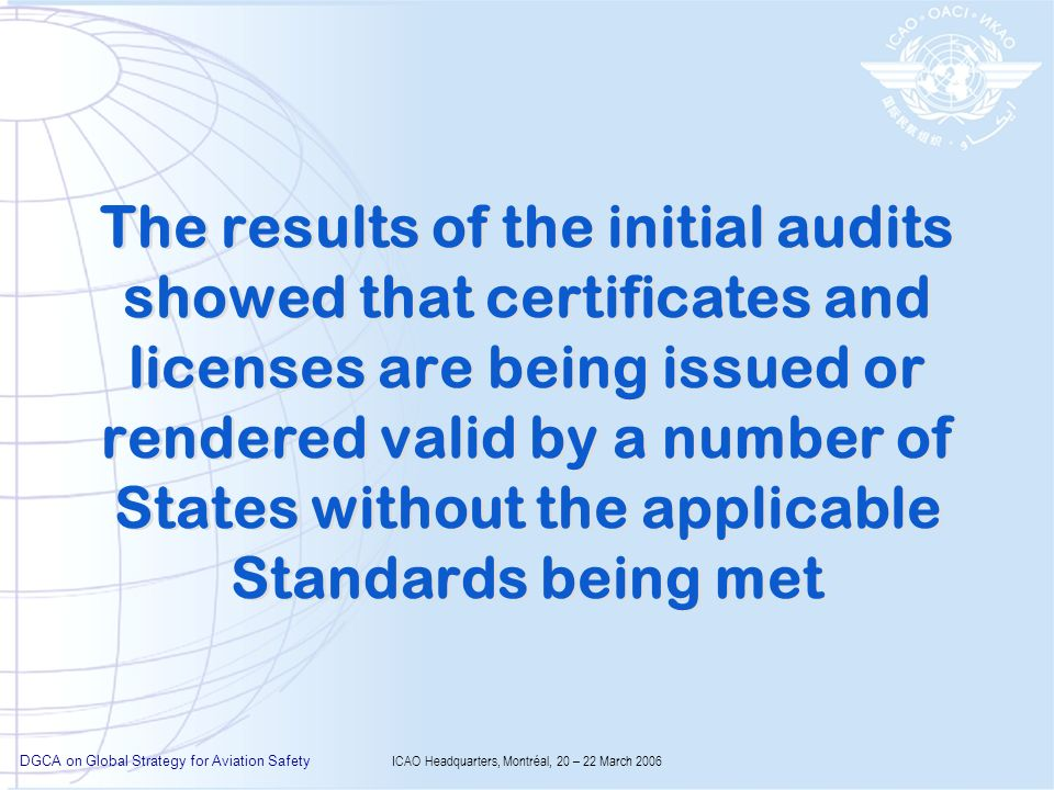 DGCA on Global Strategy for Aviation Safety ICAO Headquarters, Montréal, 20 – 22 March 2006 The results of the initial audits showed that certificates and licenses are being issued or rendered valid by a number of States without the applicable Standards being met