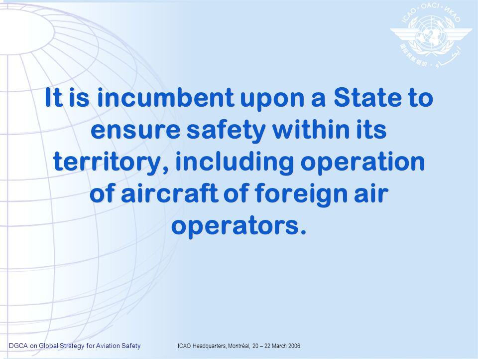 DGCA on Global Strategy for Aviation Safety ICAO Headquarters, Montréal, 20 – 22 March 2006 It is incumbent upon a State to ensure safety within its t