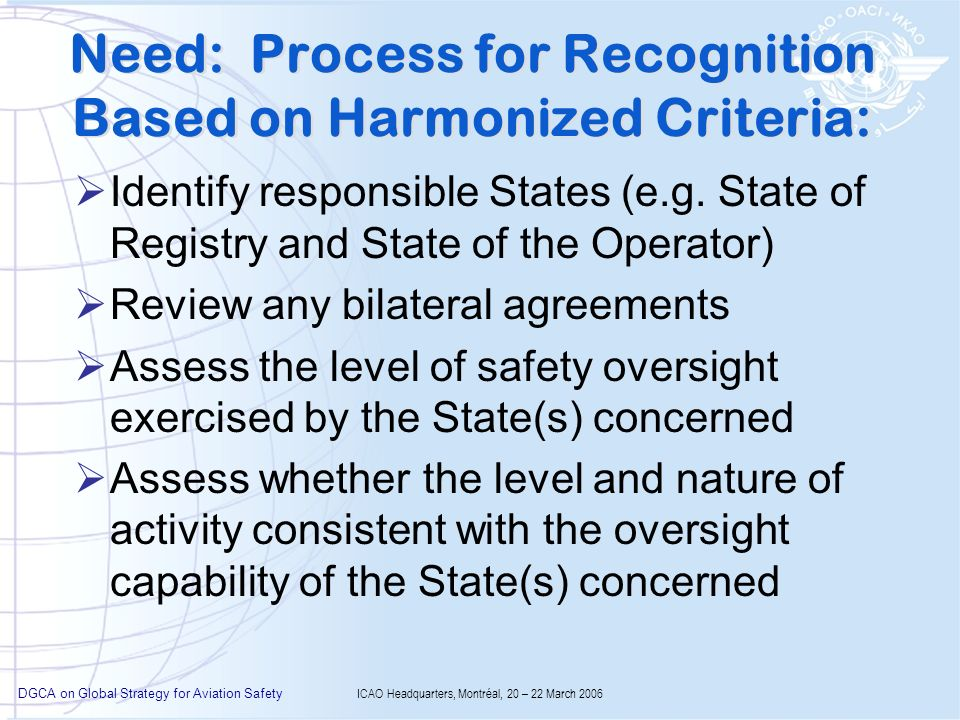 DGCA on Global Strategy for Aviation Safety ICAO Headquarters, Montréal, 20 – 22 March 2006 Need: Process for Recognition Based on Harmonized Criteria: Identify responsible States (e.g.