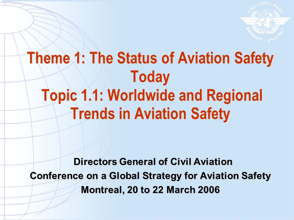 Theme 1: The Status of Aviation Safety Today Topic 1.1: Worldwide and Regional Trends in Aviation Safety Directors General of Civil Aviation Directors General of Civil Aviation Conference on a Global Strategy for Aviation Safety Montreal, 20 to 22 March 2006