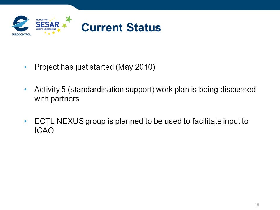 16 Current Status Project has just started (May 2010) Activity 5 (standardisation support) work plan is being discussed with partners ECTL NEXUS group